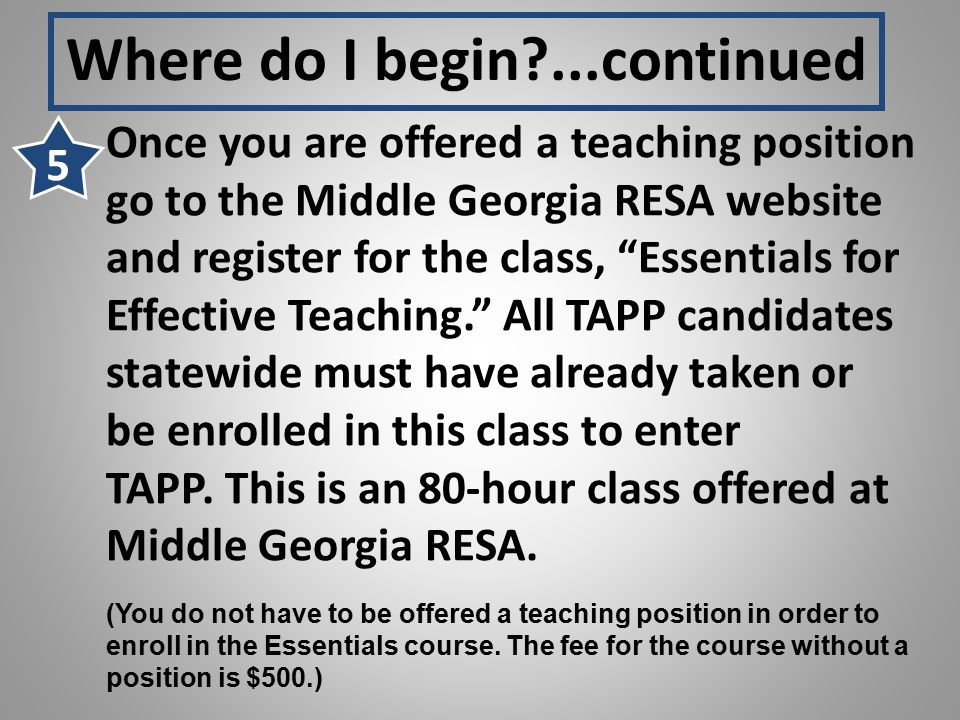Once you are offered a teaching position go to the Middle Georgia RESA website and register for the class, Essentials for Effective Teaching. All TAPP candidates statewide must have already taken or be enrolled in this class to enter TAPP.