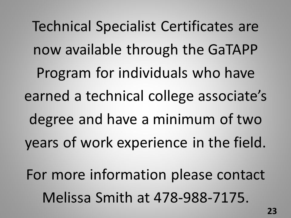 Technical Specialist Certificates are now available through the GaTAPP Program for individuals who have earned a technical college associate's degree and have a minimum of two years of work experience in the field.