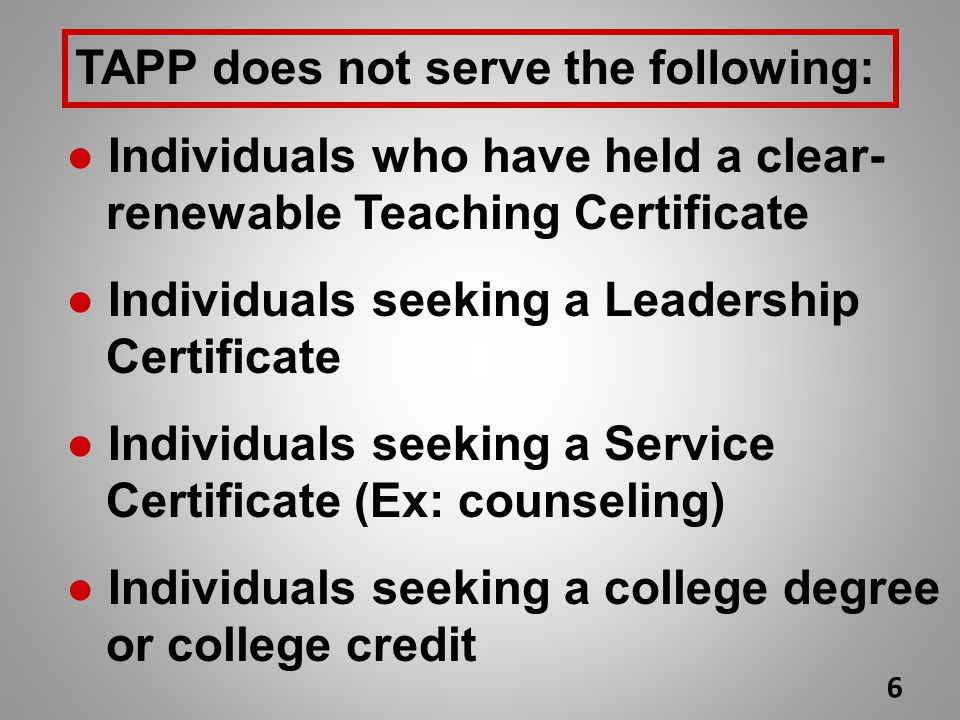 TAPP does not serve the following: ● Individuals who have held a clear- renewable Teaching Certificate ● Individuals seeking a Leadership Certificate ● Individuals seeking a Service Certificate (Ex: counseling) ● Individuals seeking a college degree or college credit 6