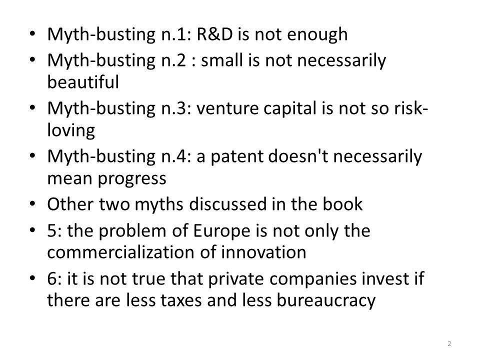 Myth-busting n.1: R&D is not enough Myth-busting n.2 : small is not necessarily beautiful Myth-busting n.3: venture capital is not so risk- loving Myth-busting n.4: a patent doesn t necessarily mean progress Other two myths discussed in the book 5: the problem of Europe is not only the commercialization of innovation 6: it is not true that private companies invest if there are less taxes and less bureaucracy 2