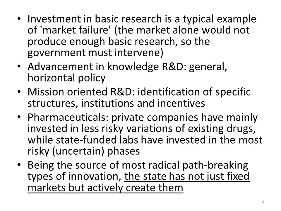 Investment in basic research is a typical example of market failure (the market alone would not produce enough basic research, so the government must intervene) Advancement in knowledge R&D: general, horizontal policy Mission oriented R&D: identification of specific structures, institutions and incentives Pharmaceuticals: private companies have mainly invested in less risky variations of existing drugs, while state-funded labs have invested in the most risky (uncertain) phases Being the source of most radical path-breaking types of innovation, the state has not just fixed markets but actively create them 5