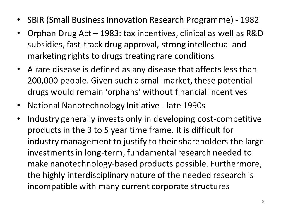 SBIR (Small Business Innovation Research Programme) - 1982 Orphan Drug Act – 1983: tax incentives, clinical as well as R&D subsidies, fast-track drug approval, strong intellectual and marketing rights to drugs treating rare conditions A rare disease is defined as any disease that affects less than 200,000 people.