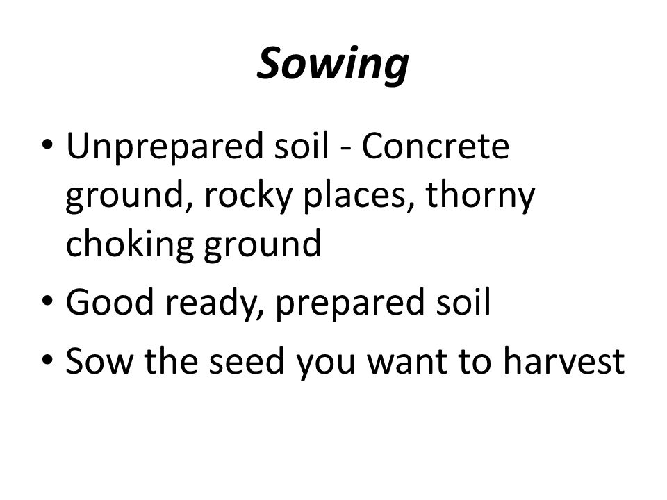 Sowing Unprepared soil - Concrete ground, rocky places, thorny choking ground Good ready, prepared soil Sow the seed you want to harvest