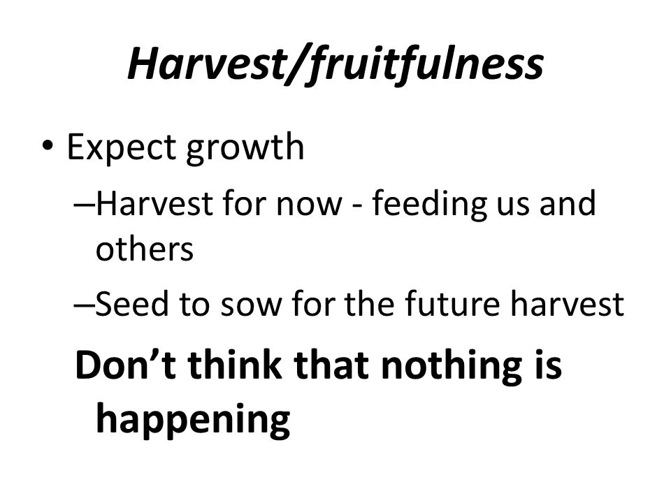 Harvest/fruitfulness Expect growth – Harvest for now - feeding us and others – Seed to sow for the future harvest Don't think that nothing is happenin