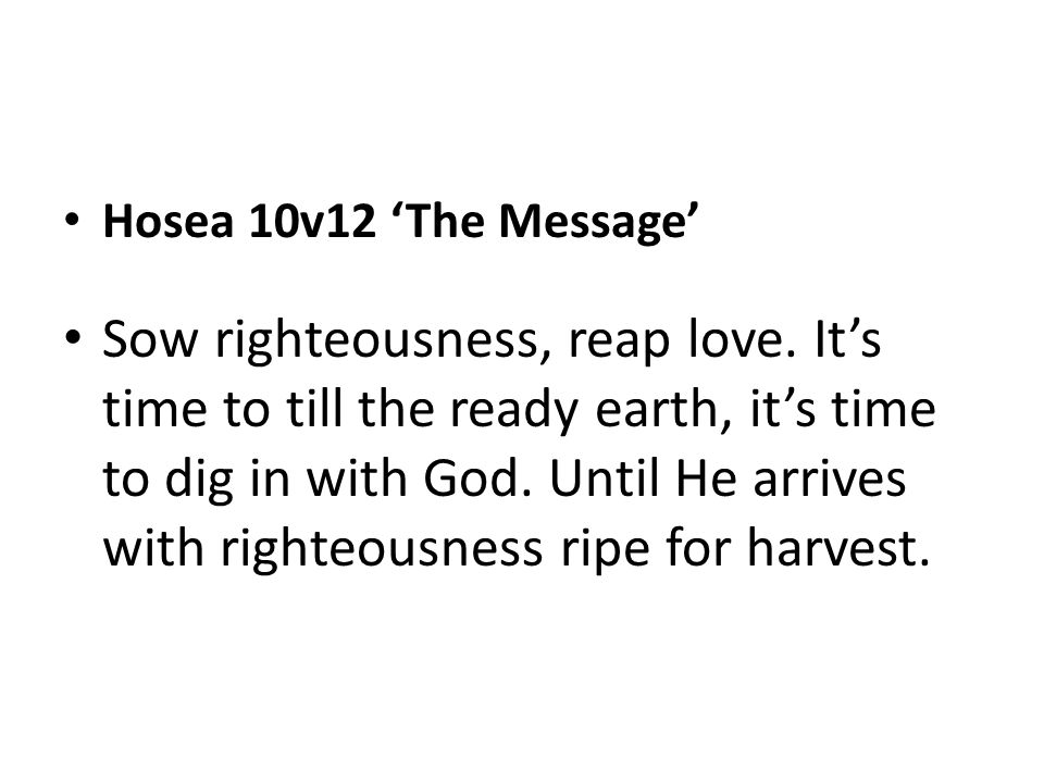 Hosea 10v12 'The Message' Sow righteousness, reap love. It's time to till the ready earth, it's time to dig in with God. Until He arrives with righteo