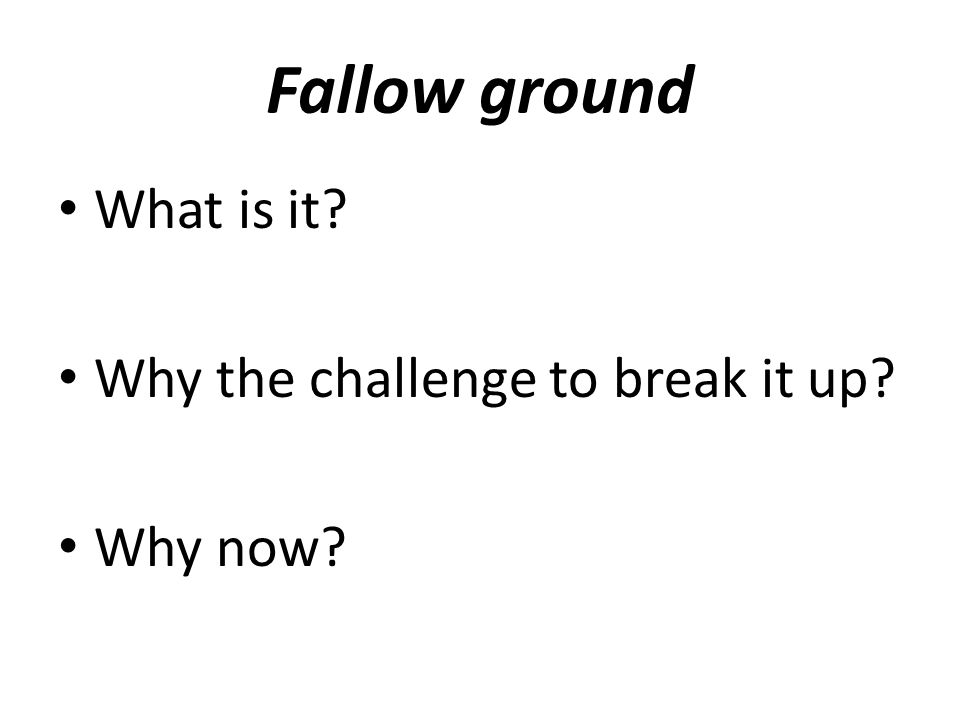 Fallow ground What is it? Why the challenge to break it up? Why now?