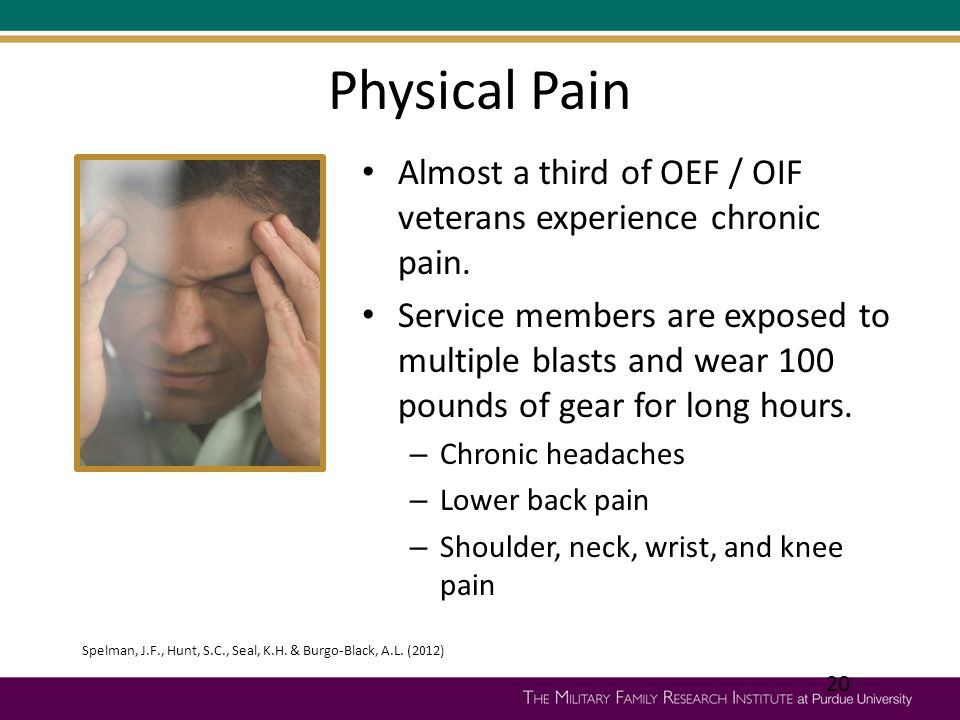 Physical Pain Almost a third of OEF / OIF veterans experience chronic pain. Service members are exposed to multiple blasts and wear 100 pounds of gear
