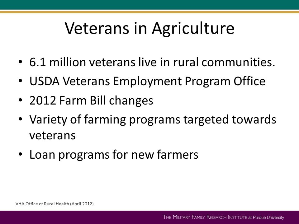 Veterans in Agriculture 6.1 million veterans live in rural communities. USDA Veterans Employment Program Office 2012 Farm Bill changes Variety of farm