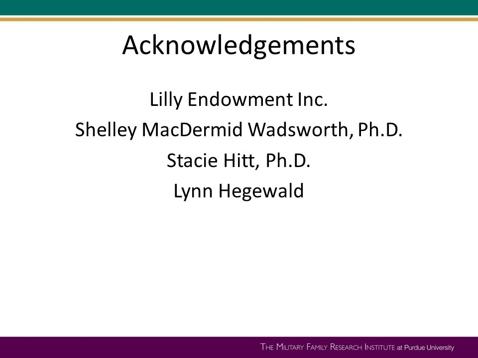 Acknowledgements Lilly Endowment Inc. Shelley MacDermid Wadsworth, Ph.D. Stacie Hitt, Ph.D. Lynn Hegewald