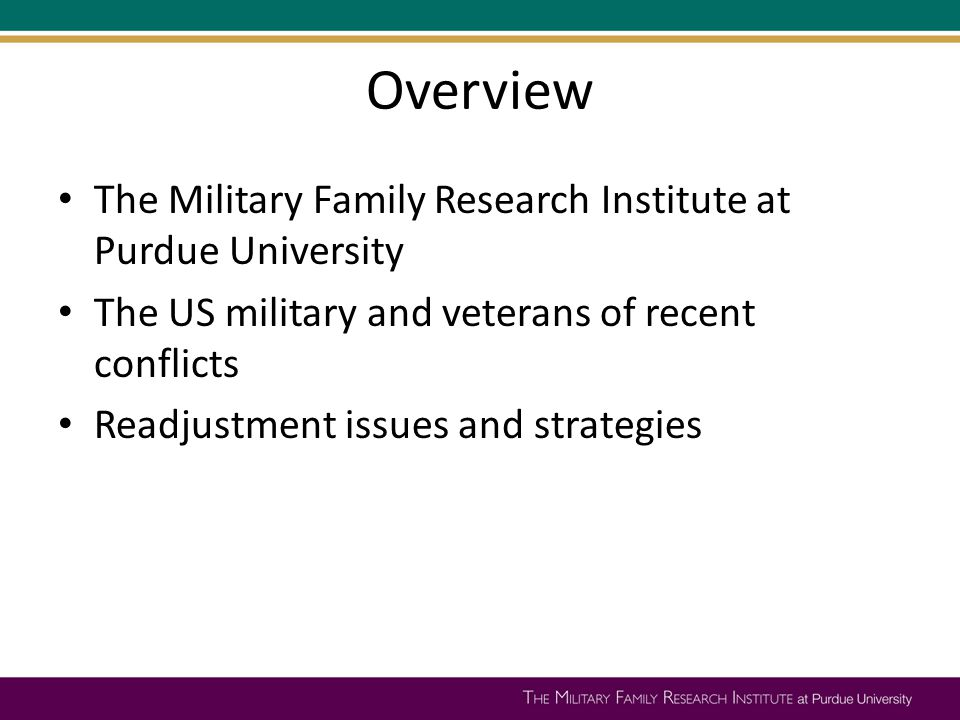 Overview The Military Family Research Institute at Purdue University The US military and veterans of recent conflicts Readjustment issues and strategi