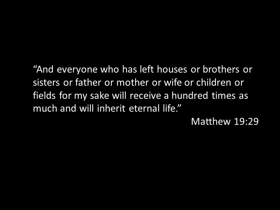 And everyone who has left houses or brothers or sisters or father or mother or wife or children or fields for my sake will receive a hundred times as much and will inherit eternal life. Matthew 19:29