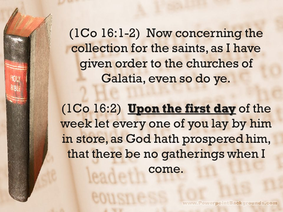 (1Co 16:1-2) Now concerning the collection for the saints, as I have given order to the churches of Galatia, even so do ye.