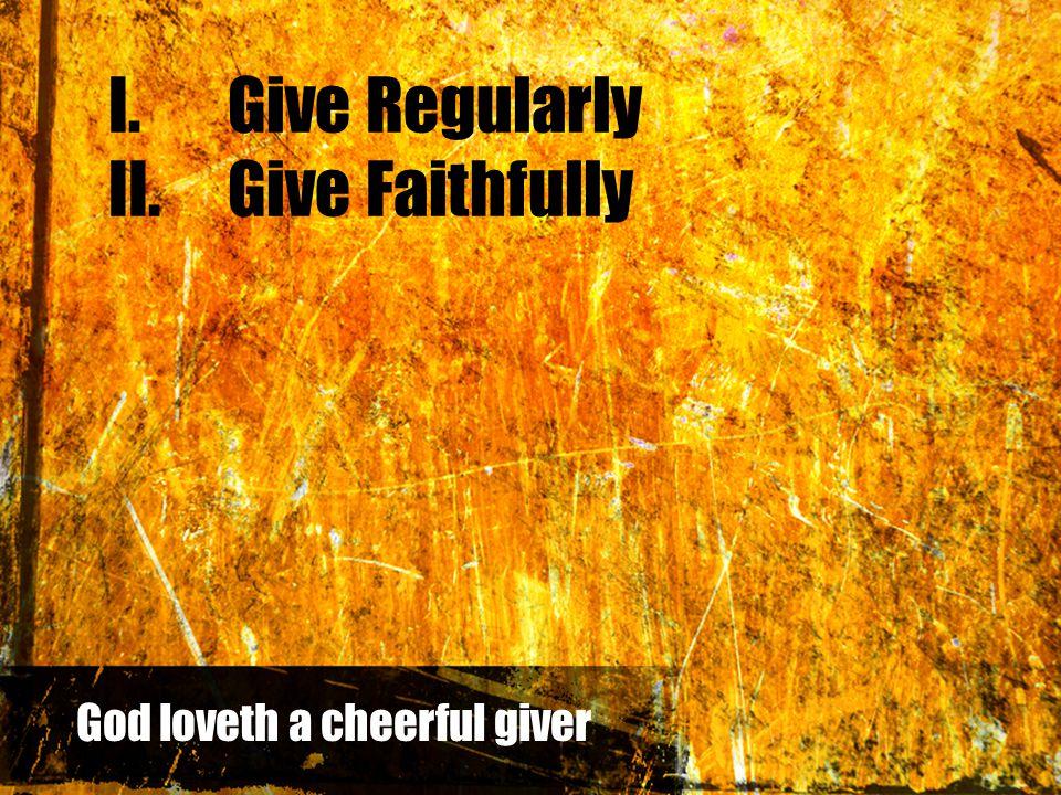 I.Give Regularly II.Give Faithfully God loveth a cheerful giver