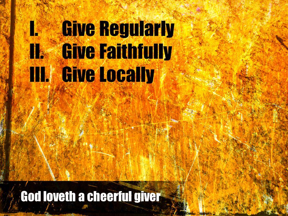 I.Give Regularly II.Give Faithfully III.Give Locally God loveth a cheerful giver