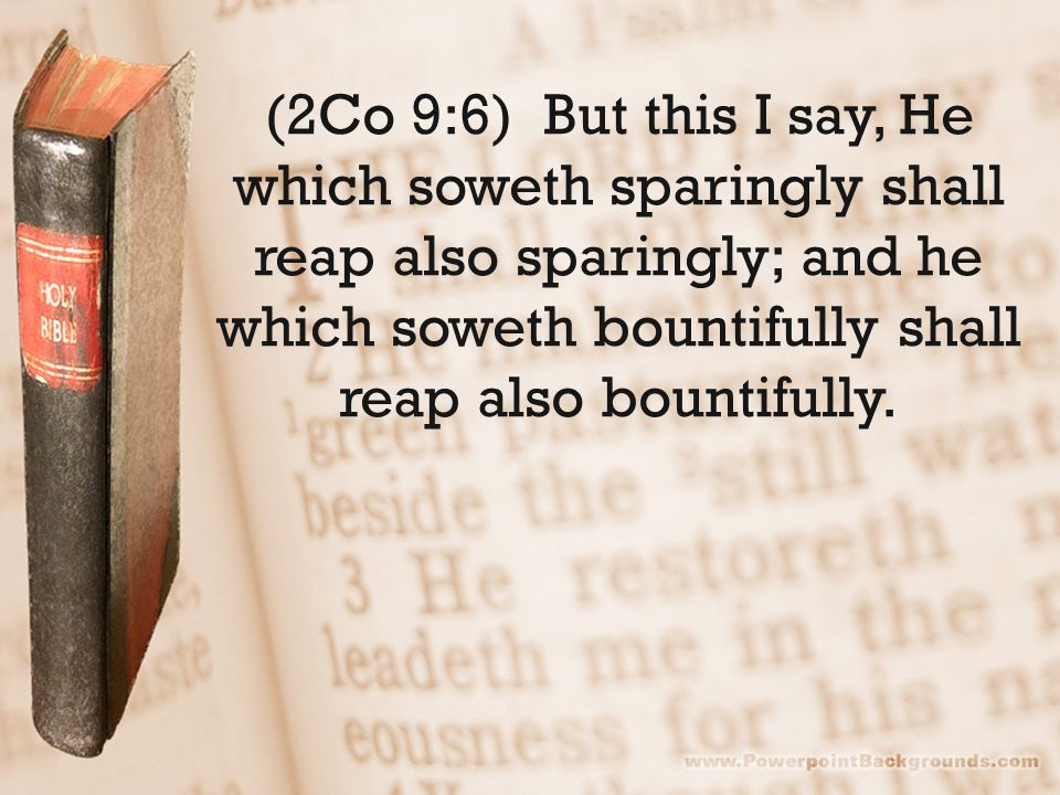 (2Co 9:6) But this I say, He which soweth sparingly shall reap also sparingly; and he which soweth bountifully shall reap also bountifully.