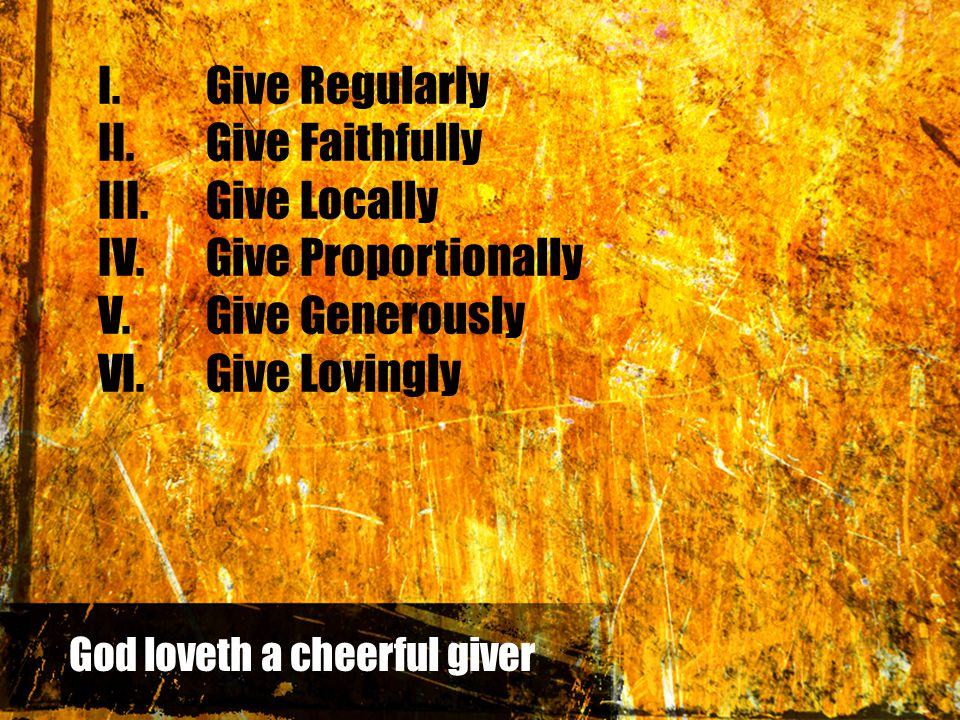 I.Give Regularly II.Give Faithfully III.Give Locally IV.Give Proportionally V.Give Generously VI.Give Lovingly God loveth a cheerful giver