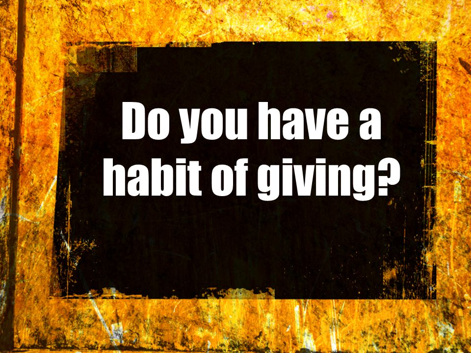 Do you have a habit of giving