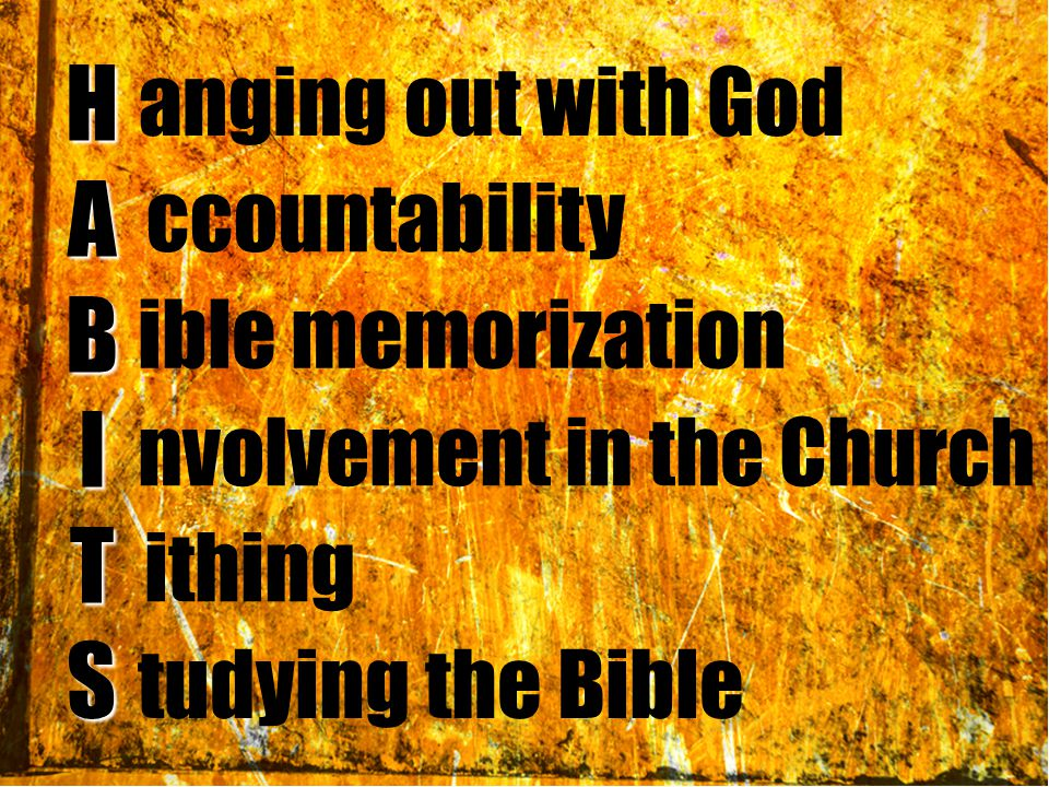 HABITS anging out with God ccountability ible memorization nvolvement in the Church ithing tudying the Bible
