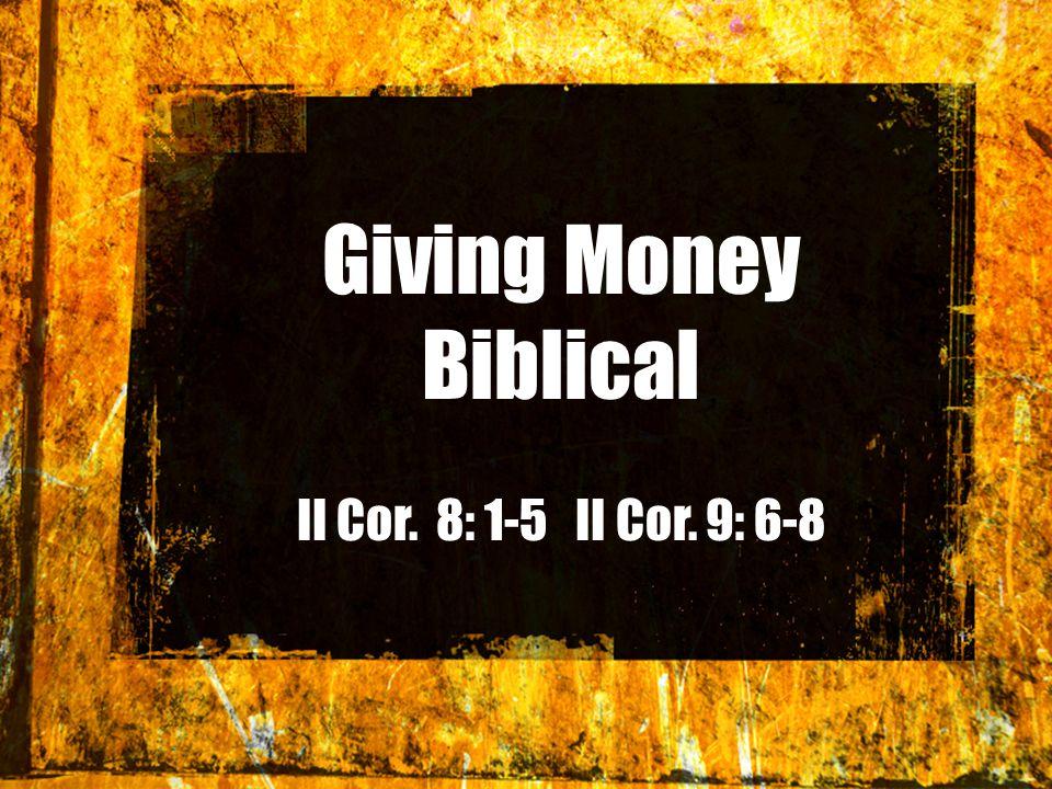 Giving Money Biblical II Cor. 8: 1-5 II Cor. 9: 6-8