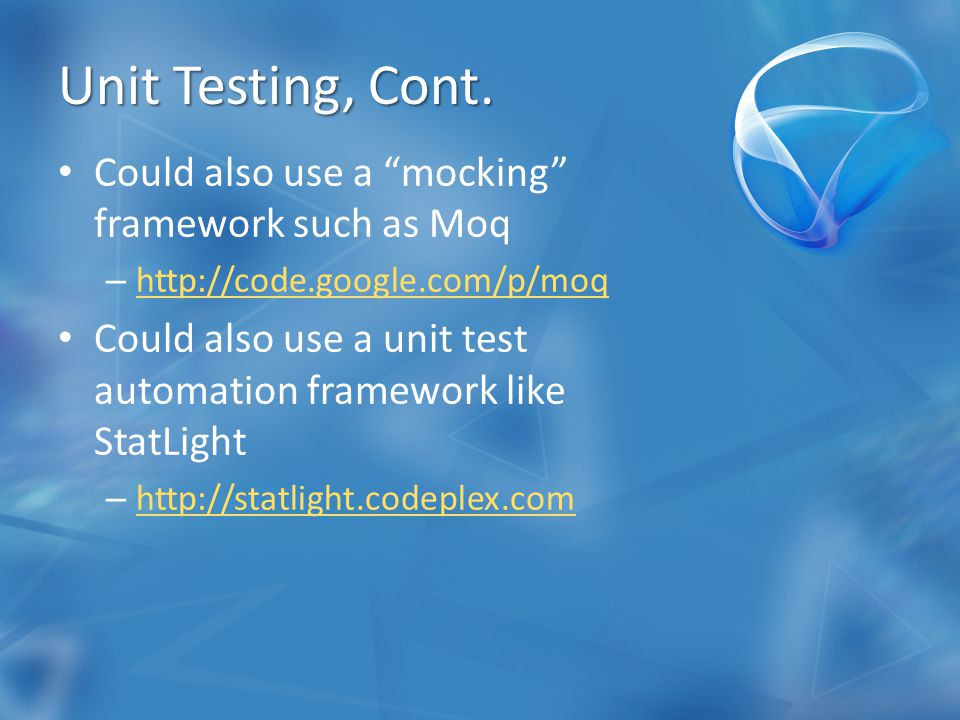 "Unit Testing, Cont. Could also use a ""mocking"" framework such as Moq – http://code.google.com/p/moq http://code.google.com/p/moq Could also use a unit"
