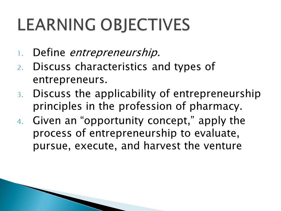 1. Define entrepreneurship. 2. Discuss characteristics and types of entrepreneurs. 3. Discuss the applicability of entrepreneurship principles in the