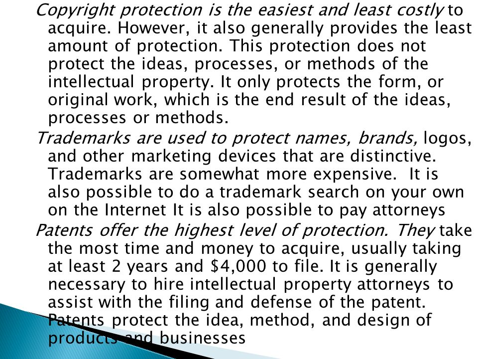 Copyright protection is the easiest and least costly to acquire. However, it also generally provides the least amount of protection. This protection d