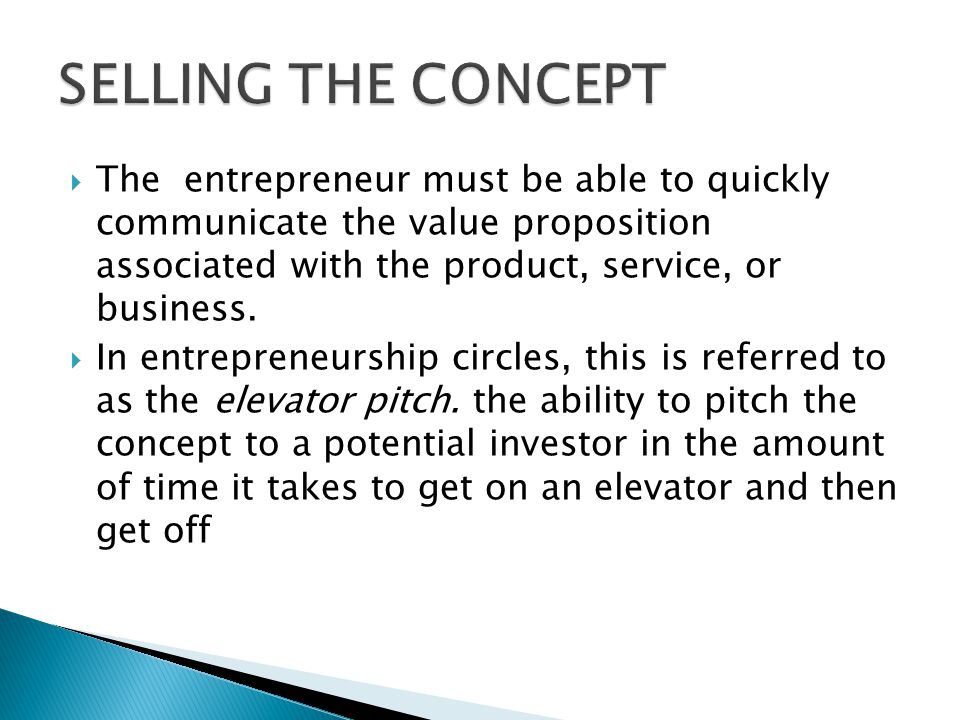  The entrepreneur must be able to quickly communicate the value proposition associated with the product, service, or business.  In entrepreneurship