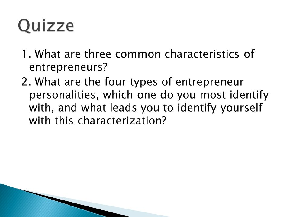 1. What are three common characteristics of entrepreneurs? 2. What are the four types of entrepreneur personalities, which one do you most identify wi