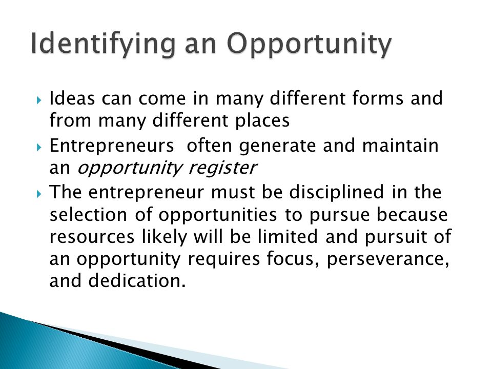  Ideas can come in many different forms and from many different places  Entrepreneurs often generate and maintain an opportunity register  The entr