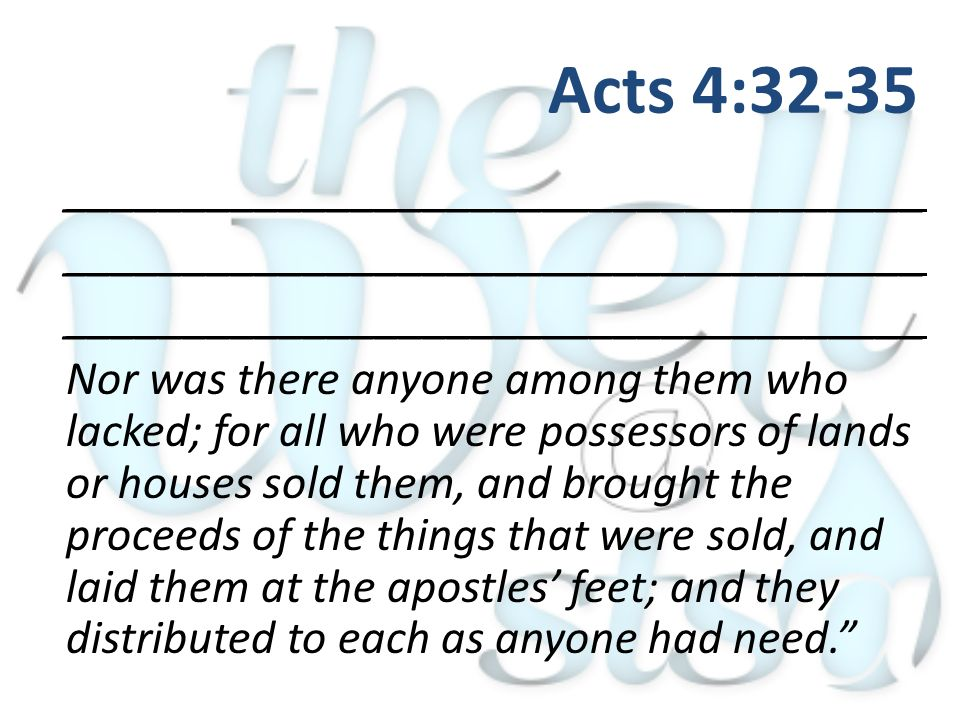 ____________________________________ Nor was there anyone among them who lacked; for all who were possessors of lands or houses sold them, and brought the proceeds of the things that were sold, and laid them at the apostles' feet; and they distributed to each as anyone had need. Acts 4:32-35