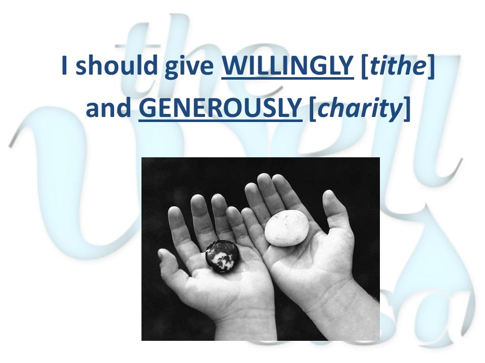 I should give WILLINGLY [tithe] and GENEROUSLY [charity]