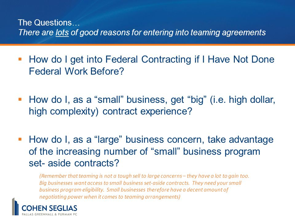 The Questions… There are lots of good reasons for entering into teaming agreements  How do I get into Federal Contracting if I Have Not Done Federal Work Before.