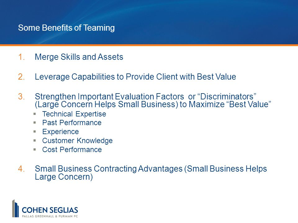 Some Benefits of Teaming 1.Merge Skills and Assets 2.Leverage Capabilities to Provide Client with Best Value 3.Strengthen Important Evaluation Factors or Discriminators (Large Concern Helps Small Business) to Maximize Best Value  Technical Expertise  Past Performance  Experience  Customer Knowledge  Cost Performance 4.Small Business Contracting Advantages (Small Business Helps Large Concern)