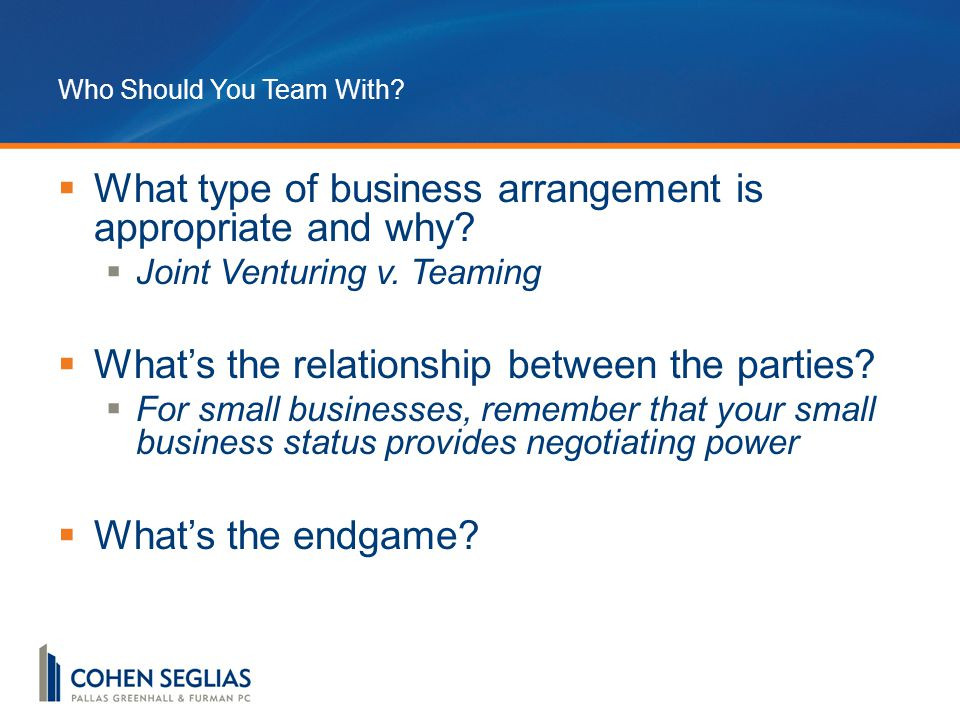 Who Should You Team With.  What type of business arrangement is appropriate and why.