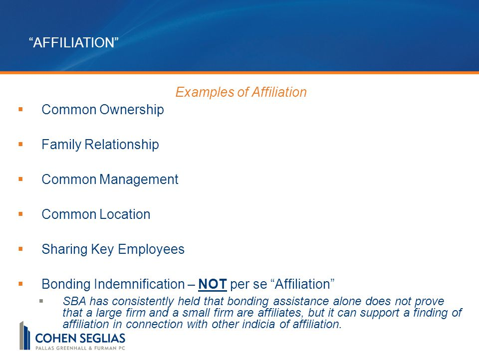 AFFILIATION Examples of Affiliation  Common Ownership  Family Relationship  Common Management  Common Location  Sharing Key Employees  Bonding Indemnification – NOT per se Affiliation  SBA has consistently held that bonding assistance alone does not prove that a large firm and a small firm are affiliates, but it can support a finding of affiliation in connection with other indicia of affiliation.