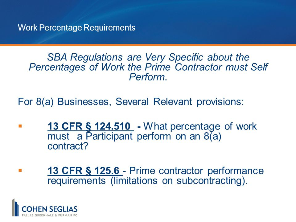 Work Percentage Requirements SBA Regulations are Very Specific about the Percentages of Work the Prime Contractor must Self Perform.