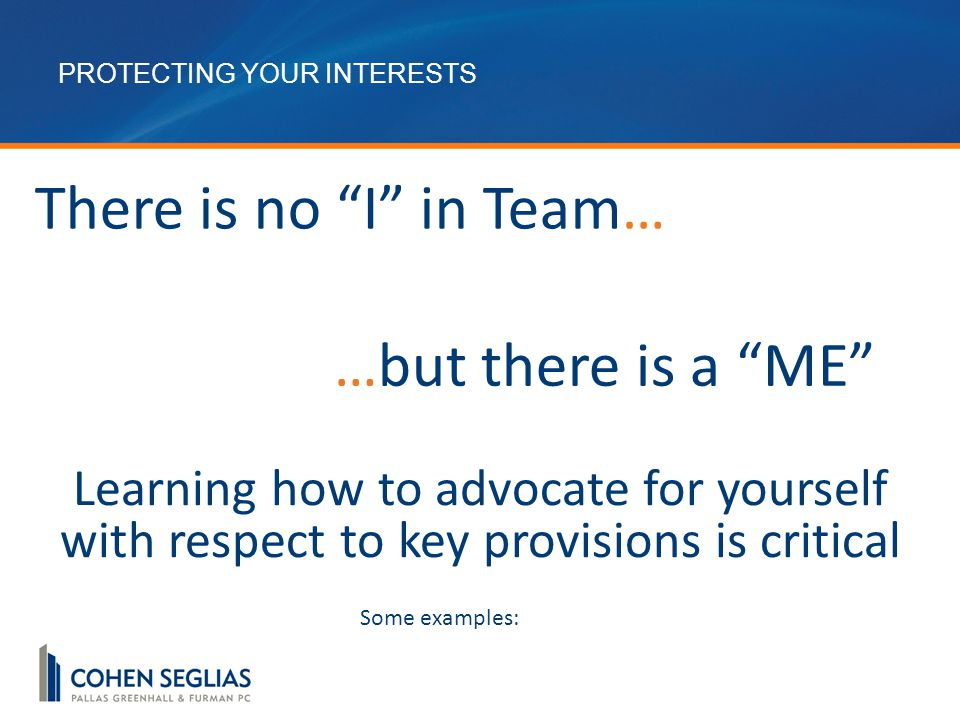 …but there is a ME Learning how to advocate for yourself with respect to key provisions is critical There is no I in Team… Some examples:
