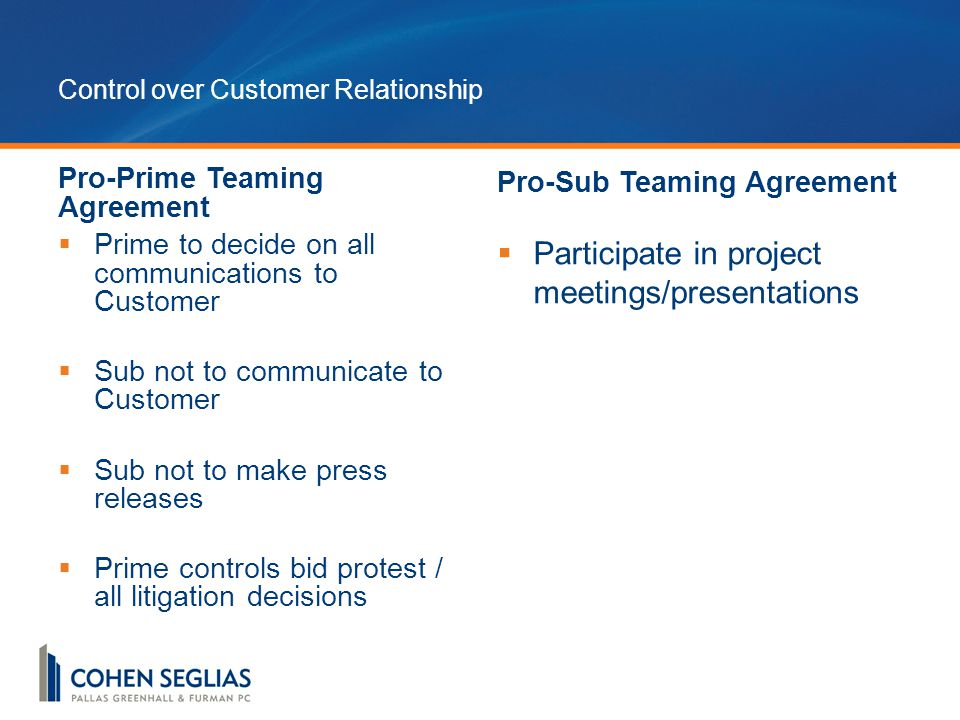 Control over Customer Relationship Pro-Prime Teaming Agreement  Prime to decide on all communications to Customer  Sub not to communicate to Customer  Sub not to make press releases  Prime controls bid protest / all litigation decisions Pro-Sub Teaming Agreement  Participate in project meetings/presentations