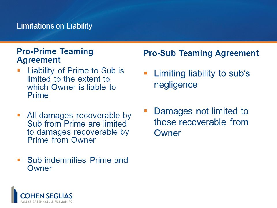 Limitations on Liability Pro-Prime Teaming Agreement  Liability of Prime to Sub is limited to the extent to which Owner is liable to Prime  All damages recoverable by Sub from Prime are limited to damages recoverable by Prime from Owner  Sub indemnifies Prime and Owner Pro-Sub Teaming Agreement  Limiting liability to sub's negligence  Damages not limited to those recoverable from Owner