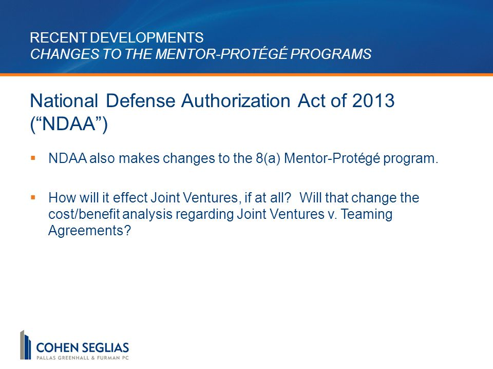 RECENT DEVELOPMENTS CHANGES TO THE MENTOR-PROTÉGÉ PROGRAMS National Defense Authorization Act of 2013 ( NDAA )  NDAA also makes changes to the 8(a) Mentor-Protégé program.