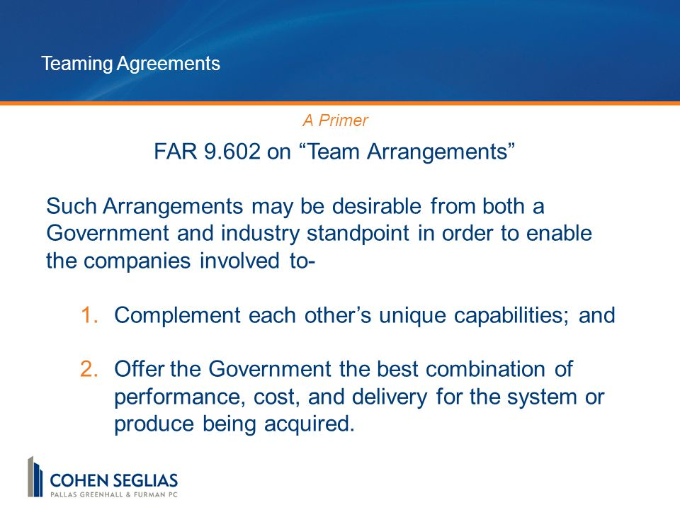 Teaming Agreements A Primer FAR 9.602 on Team Arrangements Such Arrangements may be desirable from both a Government and industry standpoint in order to enable the companies involved to- 1.Complement each other's unique capabilities; and 2.Offer the Government the best combination of performance, cost, and delivery for the system or produce being acquired.