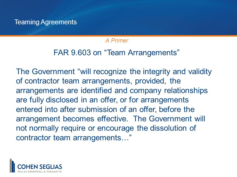 Teaming Agreements A Primer FAR 9.603 on Team Arrangements The Government will recognize the integrity and validity of contractor team arrangements, provided, the arrangements are identified and company relationships are fully disclosed in an offer, or for arrangements entered into after submission of an offer, before the arrangement becomes effective.