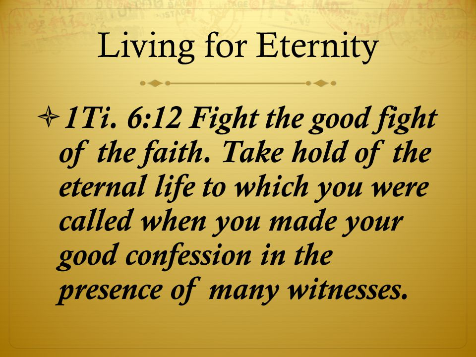 Living for Eternity  1Ti.6:12 Fight the good fight of the faith.