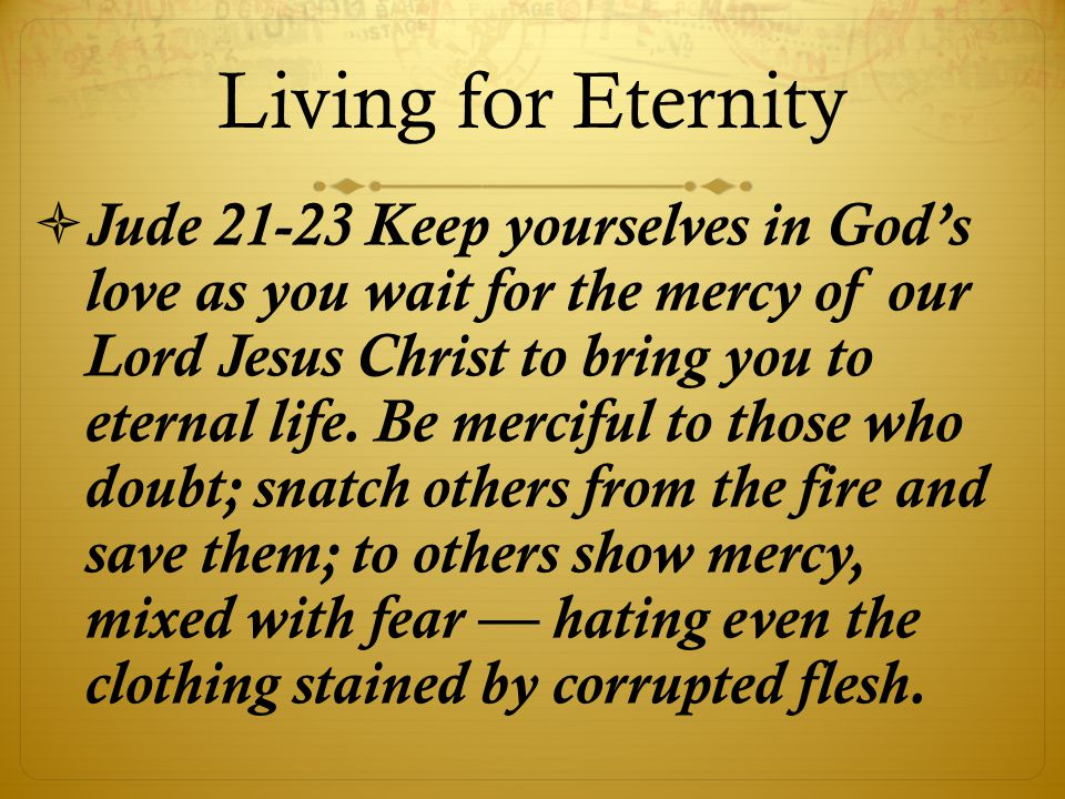 Living for Eternity  Jude 21-23 Keep yourselves in God's love as you wait for the mercy of our Lord Jesus Christ to bring you to eternal life.