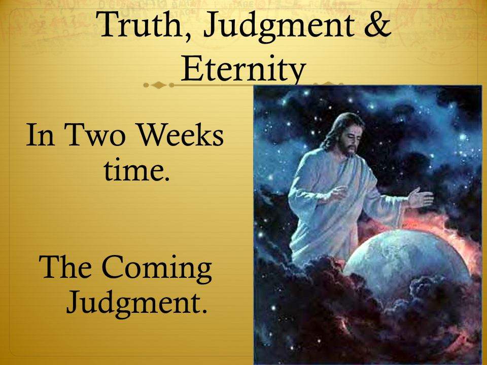 Truth, Judgment & Eternity In Two Weeks time. The Coming Judgment.