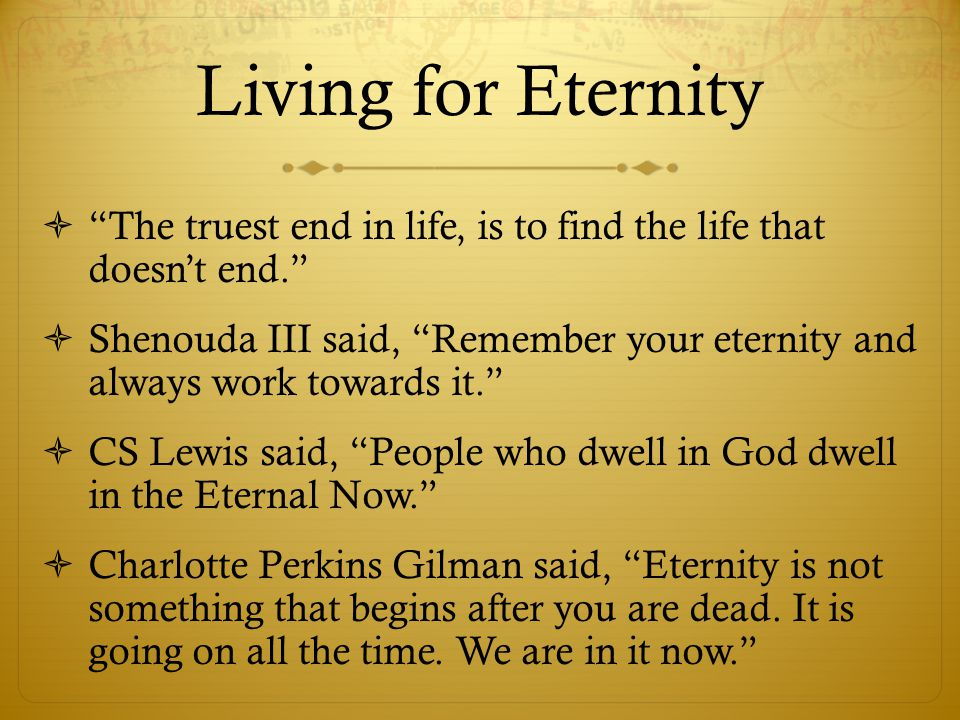 Living for Eternity  The truest end in life, is to find the life that doesn't end.  Shenouda III said, Remember your eternity and always work towards it.  CS Lewis said, People who dwell in God dwell in the Eternal Now.  Charlotte Perkins Gilman said, Eternity is not something that begins after you are dead.