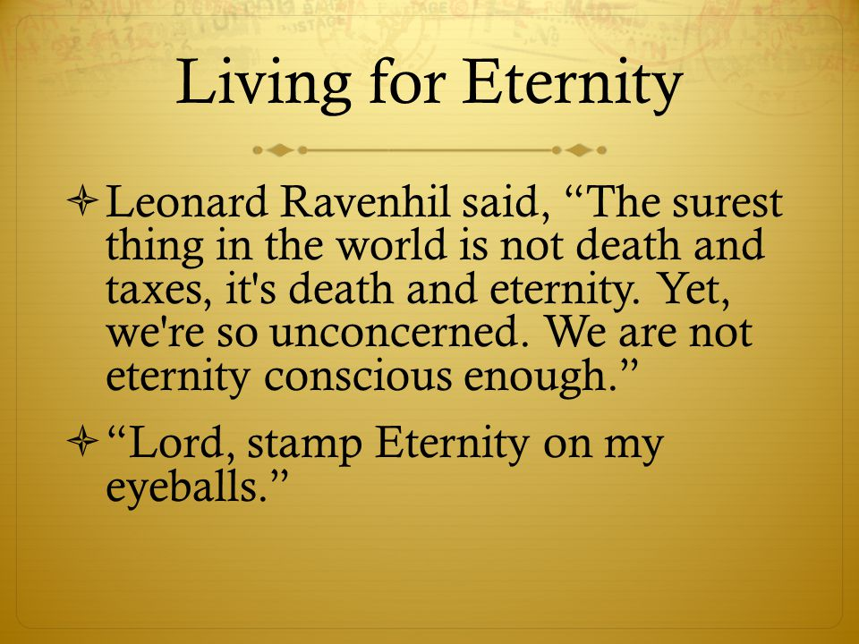 Living for Eternity  Leonard Ravenhil said, The surest thing in the world is not death and taxes, it s death and eternity.