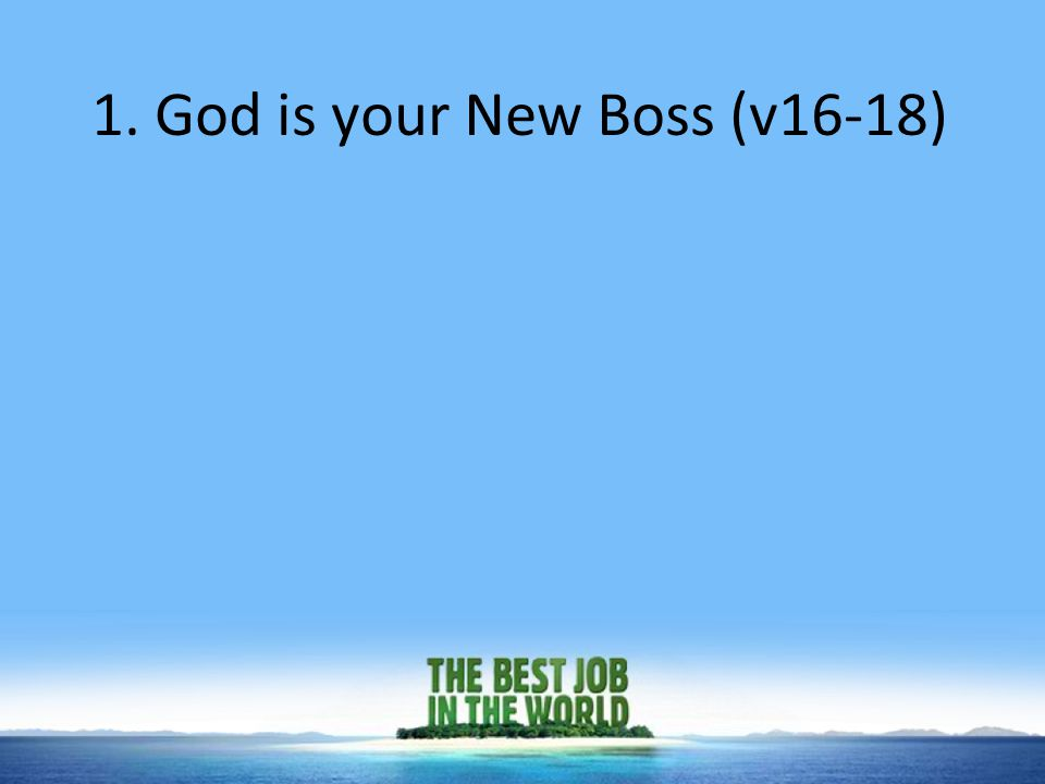 1. God is your New Boss (v16-18)