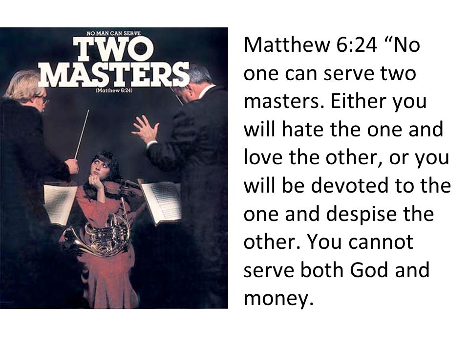"Matthew 6:24 ""No one can serve two masters. Either you will hate the one and love the other, or you will be devoted to the one and despise the other."