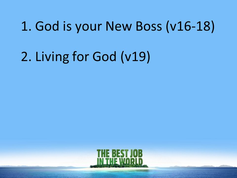 1. God is your New Boss (v16-18) 2. Living for God (v19)